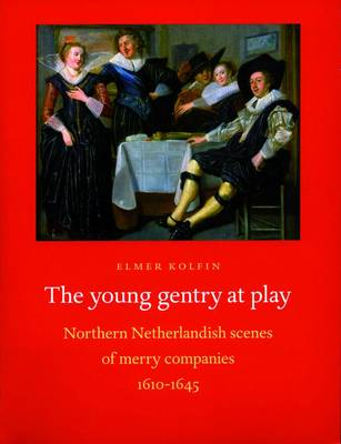 The Young Gentry at Play: Northern Netherlandish Scenes of Merry Companies 1610-1645 (Paperback)