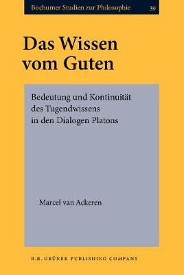 Das Wissen vom Guten: Bedeutung und Kontinuitat des Tugendwissens in den Dialogen Platons - Bochumer Studien zur Philosophie 39 (Hardback)