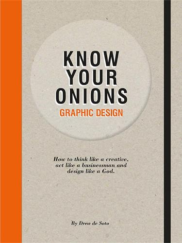 Know Your Onions: Graphic Design: How to Think Like a Creative, Act Like a Businessman and Design Like a God (Paperback)