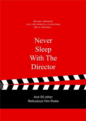Never Sleep with the Director: And 50 Other Ridiculous Film Rules (Hardback)