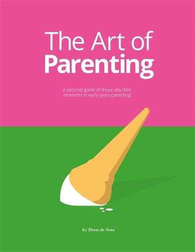 The Art of Parenting: A Pictorial Guide of Those Silly Little Moments in Early Years Parenting (Hardback)