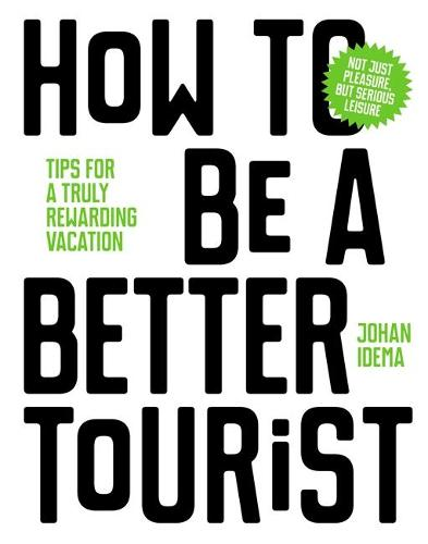 How to be a Better Tourist: Tips for a Truly Rewarding Vacation (Hardback)