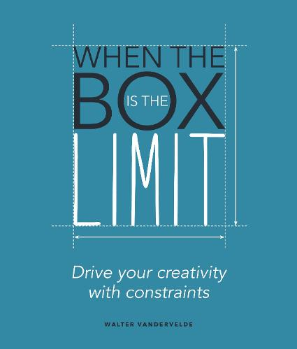 When the Box is the Limit: Drive your Creativity with Constraints: Drive your Creativity with Constraints (Paperback)