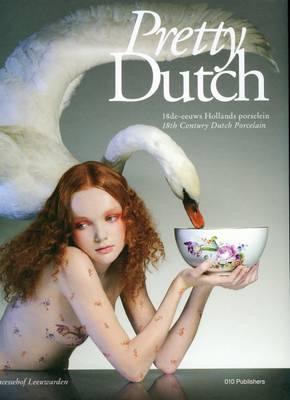 Pretty Dutch: 18th Century Dutch Porcelain (Hardback)