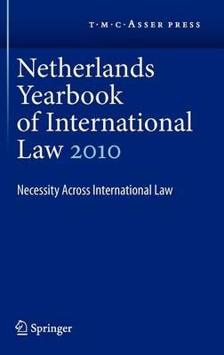 Netherlands Yearbook of International Law Volume 41, 2010: Necessity Across International Law - Netherlands Yearbook of International Law 41 (Hardback)