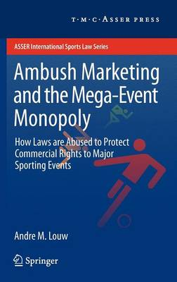 Ambush Marketing & the Mega-Event Monopoly: How Laws are Abused to Protect Commercial Rights to Major Sporting Events - ASSER International Sports Law Series (Hardback)