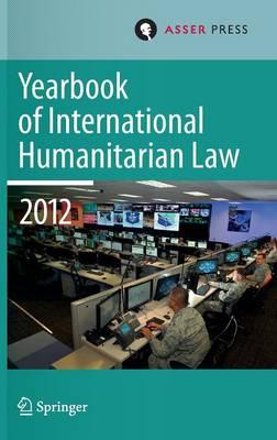 Yearbook of International Humanitarian Law Volume 15, 2012 - Yearbook of International Humanitarian Law 15 (Hardback)