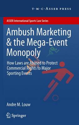 Ambush Marketing & the Mega-Event Monopoly: How Laws are Abused to Protect Commercial Rights to Major Sporting Events - ASSER International Sports Law Series (Paperback)