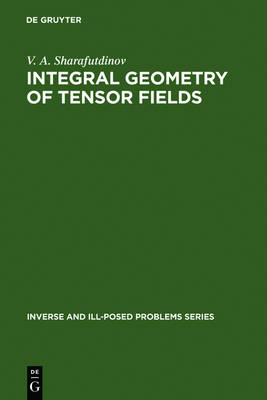 Integral Geometry of Tensor Fields - Inverse and Ill-Posed Problems Series 1 (Hardback)