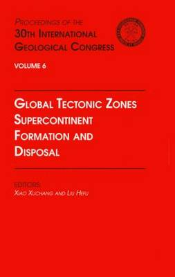 Global Tectonic Zones, Supercontinent Formation and Disposal: Proceedings of the 30th International Geological Congress, Volume 6 (Hardback)