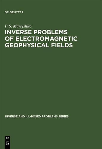 Inverse Problems of Electromagnetic Geophysical Fields - Inverse & Ill-Posed Problems 17 (Hardback)