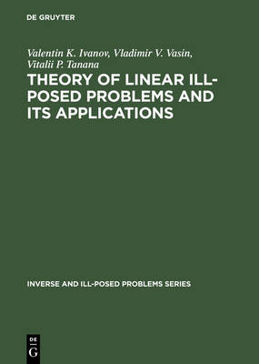 Theory of Linear Ill-Posed Problems and its Applications - Inverse and Ill-Posed Problems Series 36 (Hardback)
