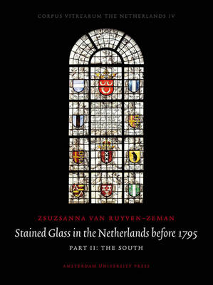 Stained Glass in the Netherlands before 1795: Part I: The North|Part II: The South - Corpus Vitrearum the Netherlands (Hardback)