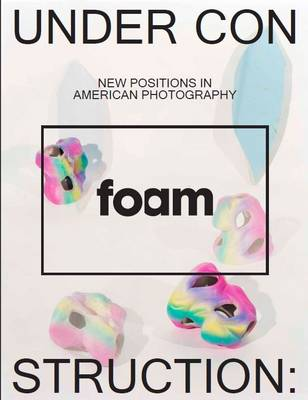 Under Construction, New Positions in American Photography: Foam Magazine 38 May 2014 (Paperback)