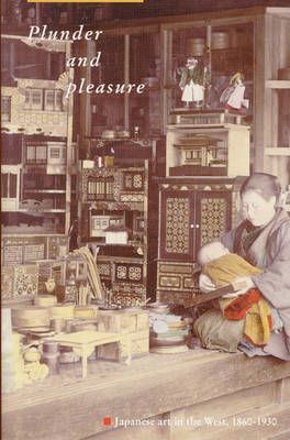 Plunder and Pleasure: Japanese Art in the West, 1860 - 1930 (Hardback)