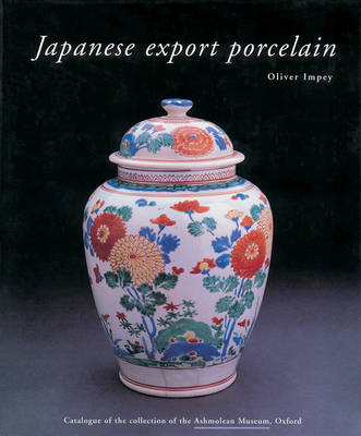 Japanese Export Porcelain: Catalogue of the Collection of the Ashmolean Museum, Oxford (Hardback)