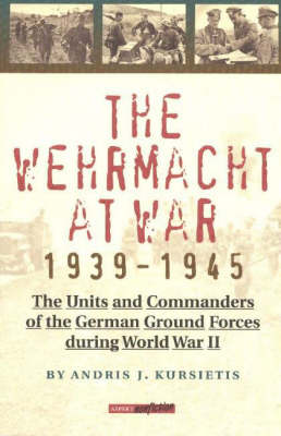 The Wehrmacht at War, 1939-45: The Units and Commanders of the German Ground Forces During WW2 (Paperback)