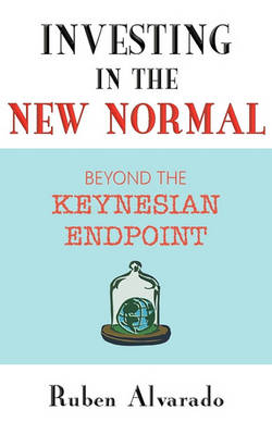 Investing in the New Normal: Beyond the Keynesian Endpoint (Paperback)