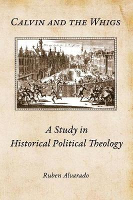 Calvin and the Whigs: A Study in Historical Political Theology (Paperback)