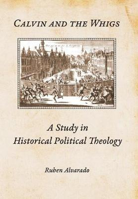 Calvin and the Whigs: A Study in Historical Political Theology (Hardback)