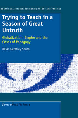 Trying to Teach in a Season of Great Untruth: Globalization, Empire and the Crises of Pedagogy - Educational Futures: Rethinking Theory and Practice 2 (Paperback)