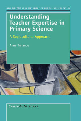 Understanding Teacher Expertise in Primary Science: A Sociocultural Approach - New Directions in Mathematics and Science Education 5 (Hardback)