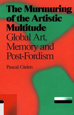 Pascal Gielen: The Murmuring of the Artistic Multitude. Global Art, Memory and Post-fordism (Paperback)