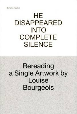He Disappeared into Complete Silence - Rereading a Single Artwork by Louise Bourgeois (Paperback)