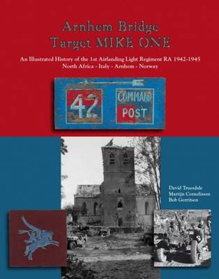 Arnhem Bridge Target Mike One: An Illustrated History of the 1st Airlanding Light Regiment RA 1942-1945 North Africa-Italy-Arnhem-Norway (Hardback)