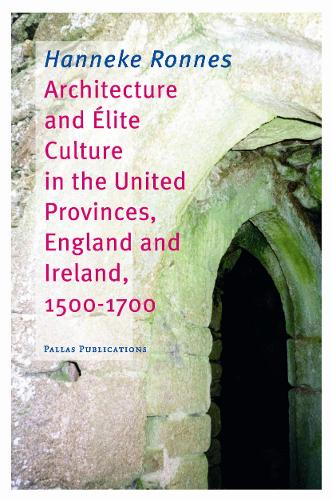 Architecture and Elite Culture in the United Provinces, England and Ireland, 1500-1700 (Paperback)