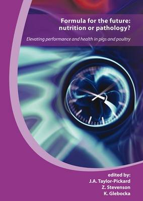 Formula for the Future: Nutrition or Pathology?: Elevating Performance and Health in Pigs and Poultry (Hardback)