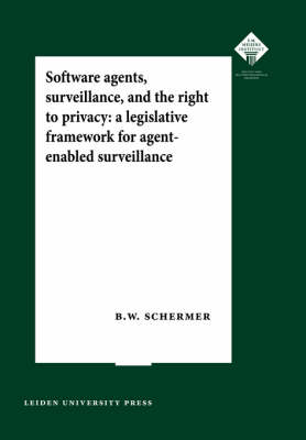 Software Agents, Surveillance, and the Right to Privacy: A Legislative Framework for Agent-enabled Surveillance - LUP Meijersreeks (Paperback)