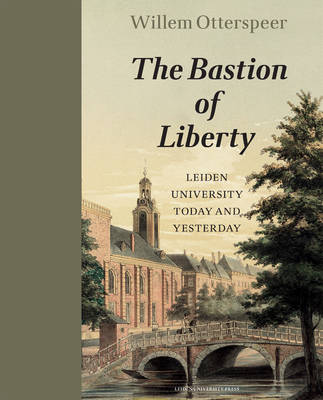 The Bastion of Liberty: Leiden University Today and Yesterday - LUP Academic (Hardback)