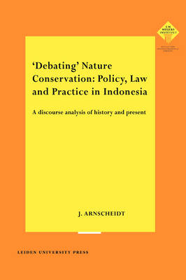 'Debating' Nature Conservation: Policy, Law and Practice in Indonesia: A Discourse Analysis of History and Present - LUP Meijersreeks (Paperback)
