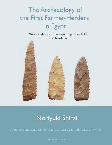 The Archaeology of the First Farmer-Herders in Egypt: New insights into the Fayum Epipalaeolithic and Neolithic - Archaeological Studies Leiden University 21 (Paperback)