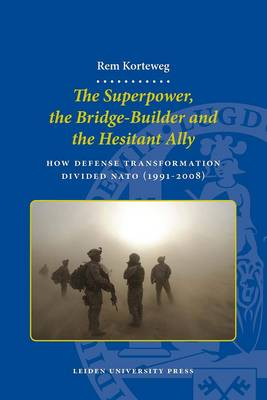 The Superpower, the Bridge-builder and the Hesitant Ally: How Defense Transformation Divided NATO (1991-2008) - LUP Dissertaties (Paperback)