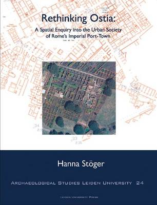 Rethinking Ostia: A Spatial Enquiry into the Urban Society of Rome's Imperial Port-Town - Archaeological Studies Leiden University 24 (Paperback)