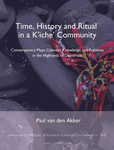 Time, History and Ritual in a K'Iche' Community: Contemporary Maya Calendar Knowledge and Practices in the Highlands of Guatemala - Archaeological Studies Leiden University (Paperback)