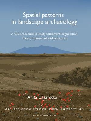 Spatial Patterns in Landscape Archaeology: A GIS Procedure to Study Settlement Organization in Early Roman Colonial Territories - Archaeological Studies Leiden University (Paperback)