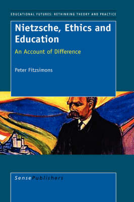 Nietzsche, Ethics and Education: An Account of Difference - Educational Futures: Rethinking Theory and Practice 8 (Hardback)