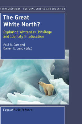 The Great White North?: Exploring Whiteness, Privilege and Identity in Education - Transgressions: Cultural Studies and Education 106 (Hardback)
