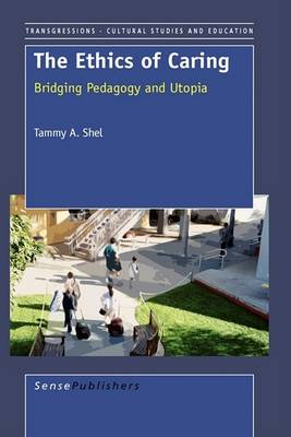The Ethics of Caring: Bridging Pedagogy and Utopia - Transgressions: Cultural Studies and Education 13 (Hardback)