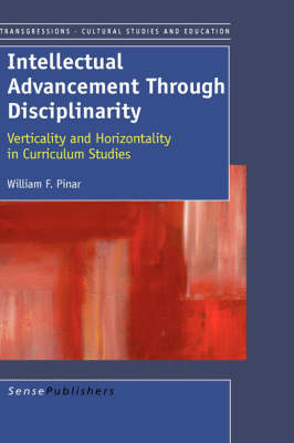 Intellectual Advancement Through Disciplinarity: Verticality and Horizontality in Curriculum Studies (Hardback)