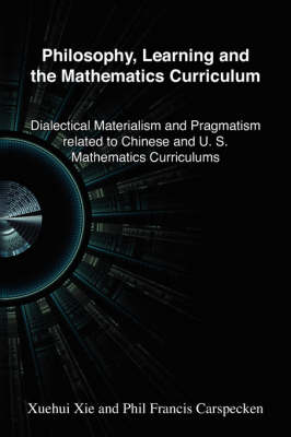 Philosophy, Learning and the Mathematics Curriculum: Dialectical Materialism and Pragmatism Related to Chinese and American Mathematics Curriculums (Paperback)