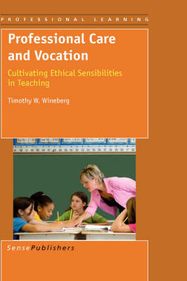 Professional Care and Vocation: Cultivating Ethical Sensibilities in Teaching - Professional Learning 5 (Paperback)