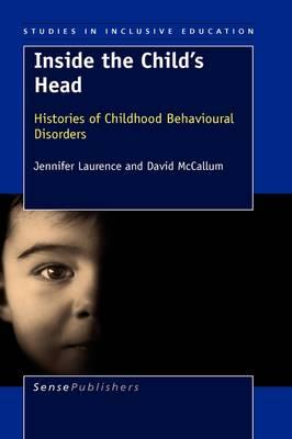 Inside the Child's Head: Histories of Childhood Behavioural Disorders - Studies in Inclusive Education 4 (Hardback)