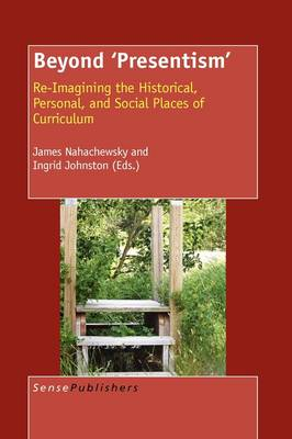 Beyond 'Presentism': Re-imagining the Historical, Personal, and Social Places of Curriculum (Hardback)