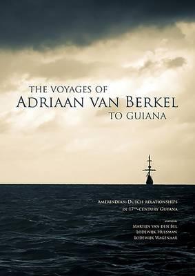The Voyages of Adriaan Van Berkel to Guiana: Amerindian-Dutch Relationships in 17th Century Guyana (Paperback)