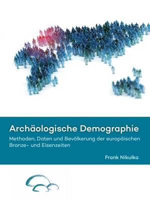 Archaologische Demographie: Methoden, Daten und Bevoelkerung der europaischen Bronze- und Eisenzeiten (Hardback)