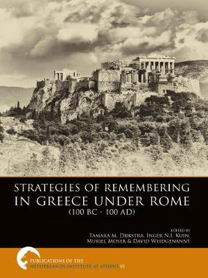 Strategies of Remembering in Greece Under Rome (100 BC - 100 AD) - Publications of the Netherlands Institute at Athens VI (Hardback)